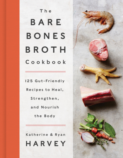 The Bare Bones Broth Cookbook 125 Gut-Friendly Recipes to Heal, Strengthen, and Nourish the Body