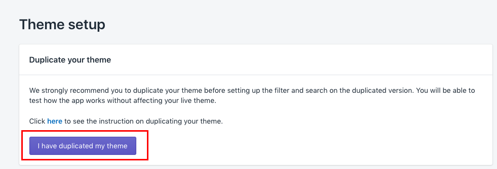 "In the Theme Setup section, click on the button ""I've duplicated my theme"" to confirm once you back up the theme you would like to set up the features on"