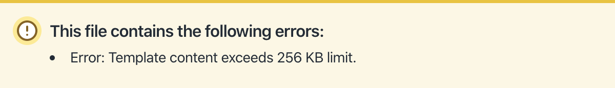 An example of an error that's shown by Shopify when a snippet file             exceeds their 256 KB limit
