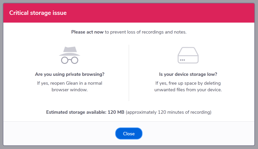 Critical Storage Issue dialog. Critical storage issue. Please act now to prevent loss of recordings and notes. Are you using private broswing? If yes, reopen Glean in a normal browser window. Is your device storage low? If yes, free up storage space by deleting unwanted files from your device. Estimated storage available: XMB (approximately X minutes of recording)